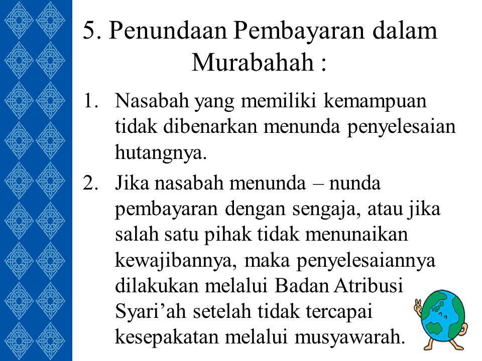 5. Penundaan Pembayaran dalam Murabahah : 1.Nasabah yang memiliki kemampuan tidak dibenarkan menunda penyelesaian hutangnya. 2.Jika nasabah menunda –