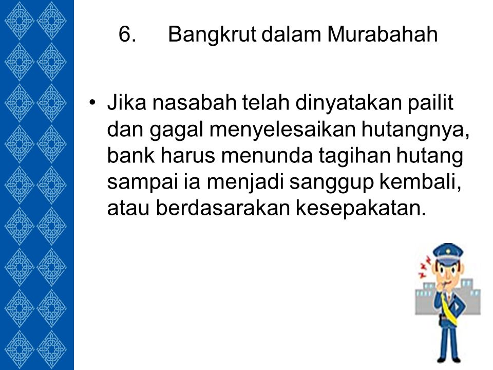 6.Bangkrut dalam Murabahah Jika nasabah telah dinyatakan pailit dan gagal menyelesaikan hutangnya, bank harus menunda tagihan hutang sampai ia menjadi sanggup kembali, atau berdasarakan kesepakatan.