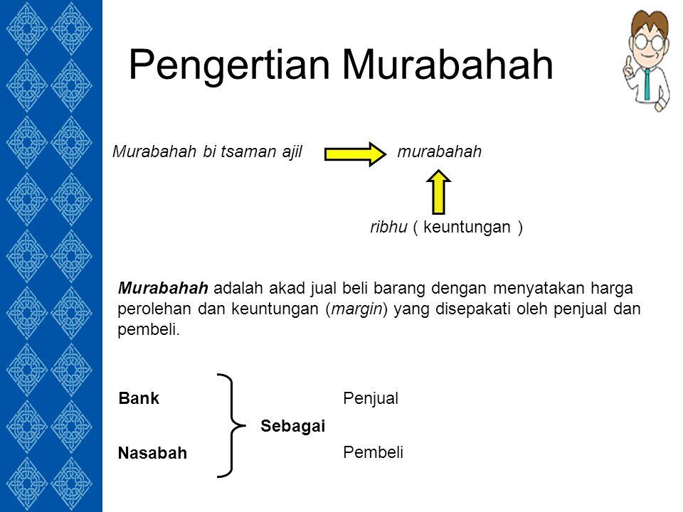 Pengertian Murabahah Murabahah bi tsaman ajilmurabahah ribhu ( keuntungan ) Sebagai Bank Nasabah Penjual Pembeli Murabahah adalah akad jual beli barang dengan menyatakan harga perolehan dan keuntungan (margin) yang disepakati oleh penjual dan pembeli.