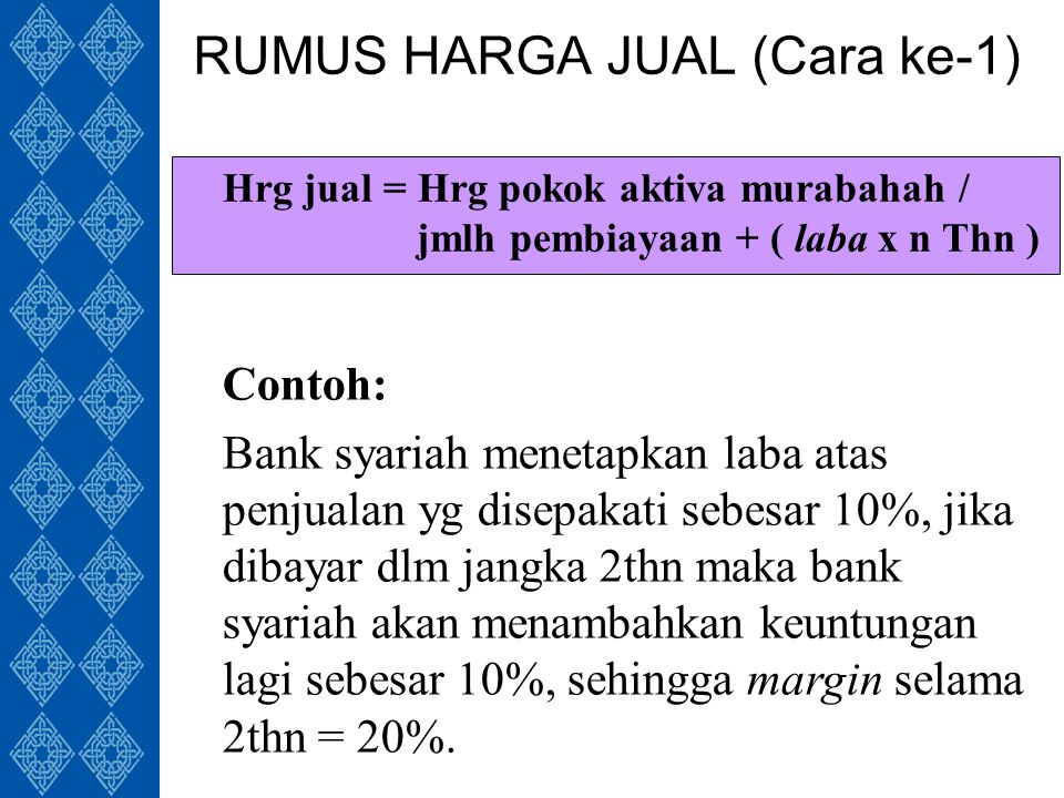 RUMUS HARGA JUAL (Cara ke-1) Hrg jual = Hrg pokok aktiva murabahah / jmlh pembiayaan + ( laba x n Thn ) Contoh: Bank syariah menetapkan laba atas penjualan yg disepakati sebesar 10%, jika dibayar dlm jangka 2thn maka bank syariah akan menambahkan keuntungan lagi sebesar 10%, sehingga margin selama 2thn = 20%.