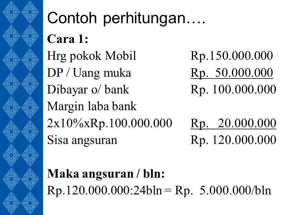 Contoh perhitungan…. Cara 1: Hrg pokok MobilRp.150.000.000 DP / Uang mukaRp.