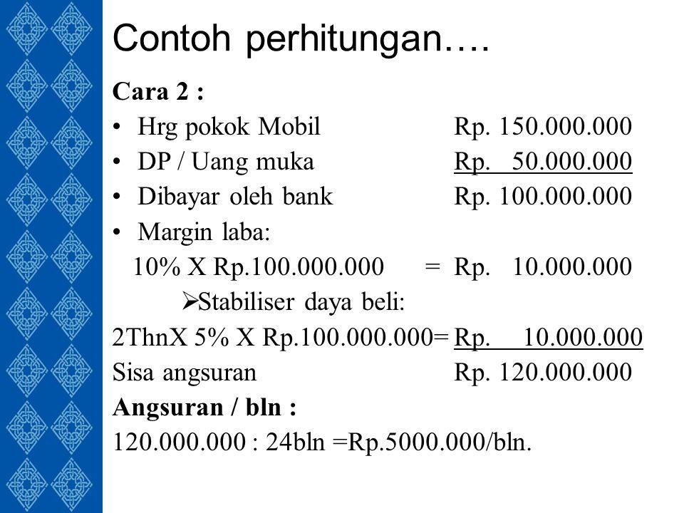 Contoh perhitungan…. Cara 2 : Hrg pokok MobilRp. 150.000.000 DP / Uang mukaRp.