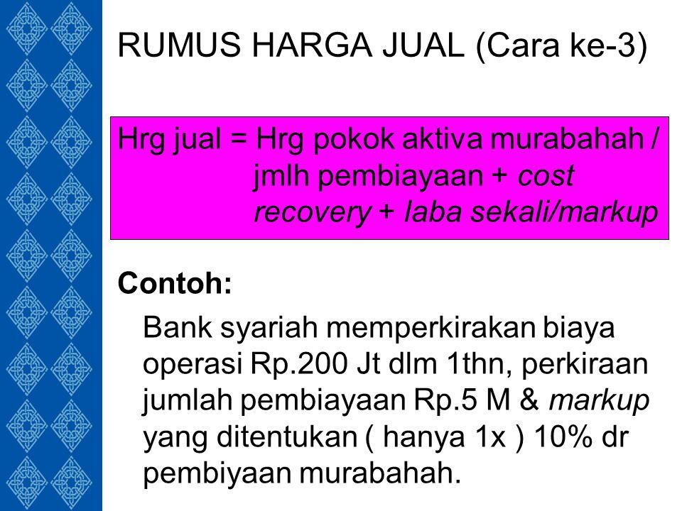 RUMUS HARGA JUAL (Cara ke-3) Hrg jual = Hrg pokok aktiva murabahah / jmlh pembiayaan + cost recovery + laba sekali/markup Contoh: Bank syariah memperkirakan biaya operasi Rp.200 Jt dlm 1thn, perkiraan jumlah pembiayaan Rp.5 M & markup yang ditentukan ( hanya 1x ) 10% dr pembiyaan murabahah.
