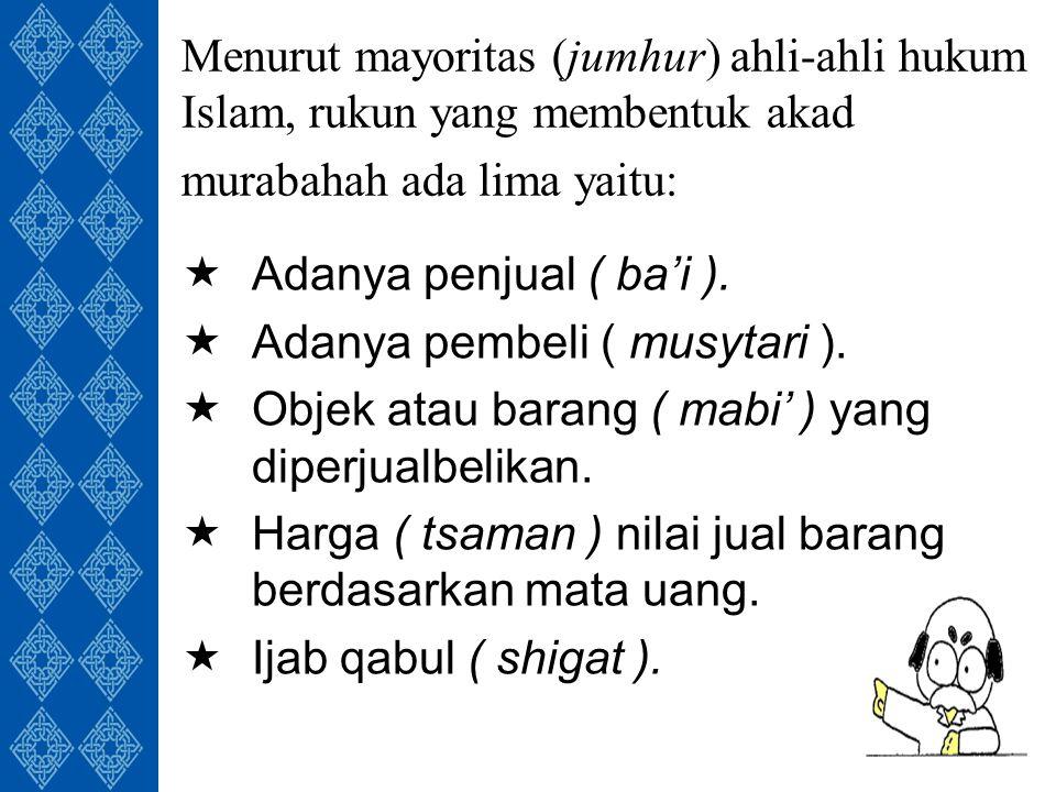 Menurut mayoritas (jumhur) ahli-ahli hukum Islam, rukun yang membentuk akad murabahah ada lima yaitu:  Adanya penjual ( ba'i ).