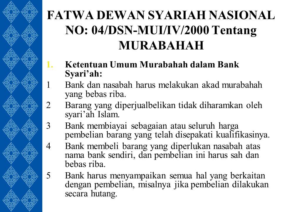 FATWA DEWAN SYARIAH NASIONAL NO: 04/DSN-MUI/IV/2000 Tentang MURABAHAH 1.Ketentuan Umum Murabahah dalam Bank Syari'ah: 1Bank dan nasabah harus melakukan akad murabahah yang bebas riba.