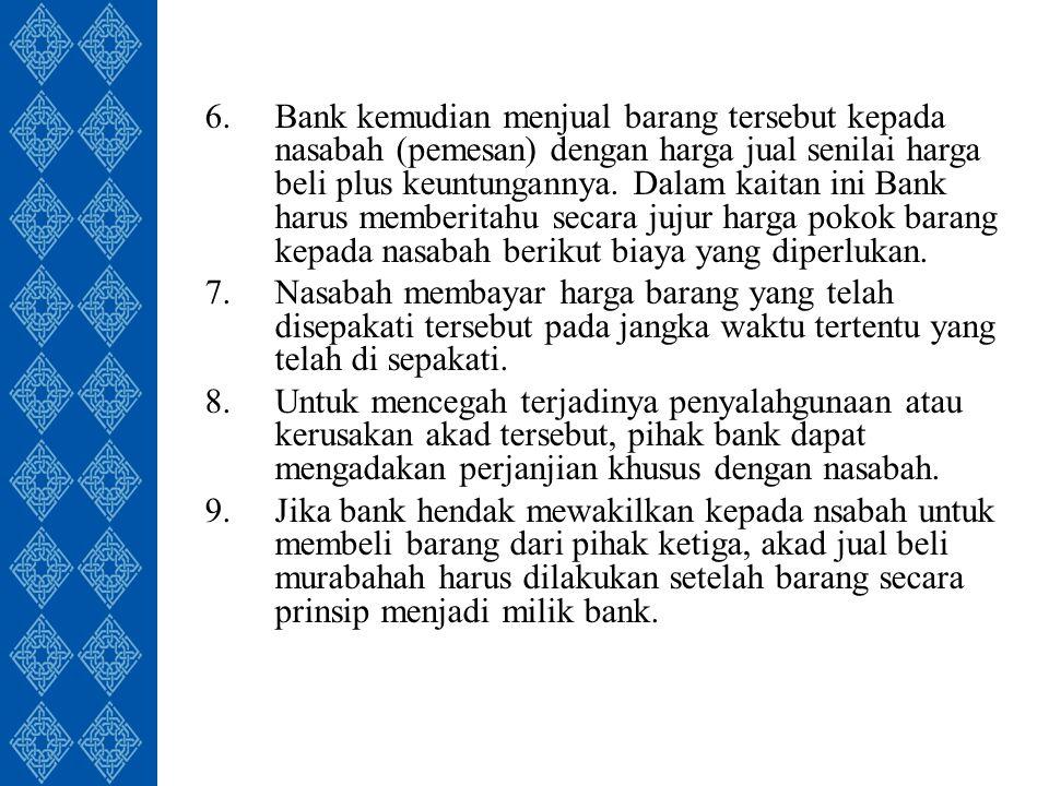 6.Bank kemudian menjual barang tersebut kepada nasabah (pemesan) dengan harga jual senilai harga beli plus keuntungannya.
