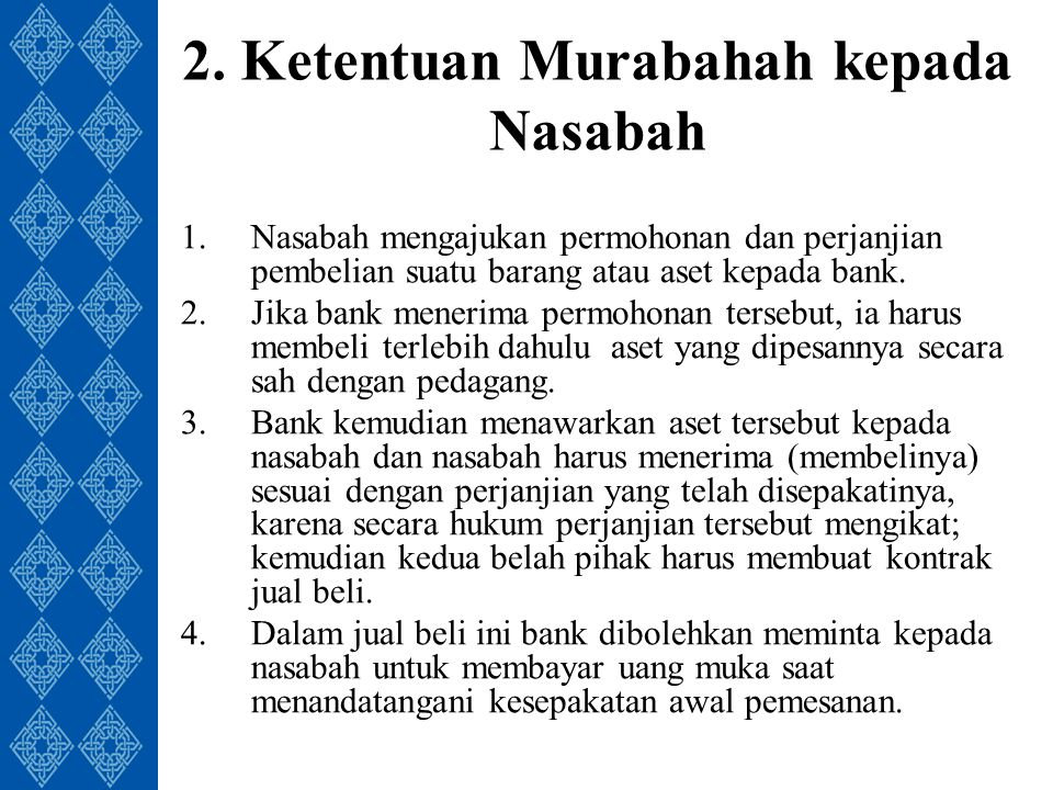 2. Ketentuan Murabahah kepada Nasabah 1.Nasabah mengajukan permohonan dan perjanjian pembelian suatu barang atau aset kepada bank. 2.Jika bank menerim