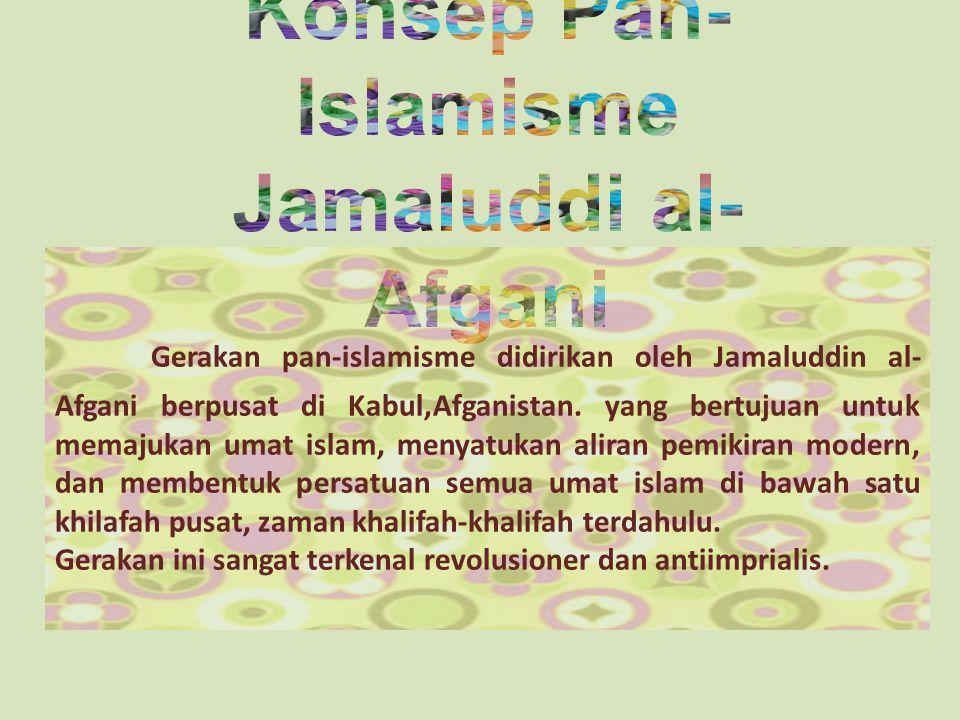 Gerakan pan-islamisme didirikan oleh Jamaluddin al- Afgani berpusat di Kabul,Afganistan.