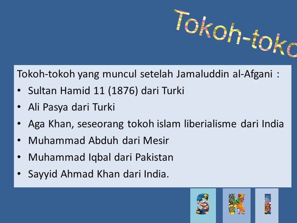 Tokoh-tokoh yang muncul setelah Jamaluddin al-Afgani : Sultan Hamid 11 (1876) dari Turki Ali Pasya dari Turki Aga Khan, seseorang tokoh islam liberialisme dari India Muhammad Abduh dari Mesir Muhammad Iqbal dari Pakistan Sayyid Ahmad Khan dari India.