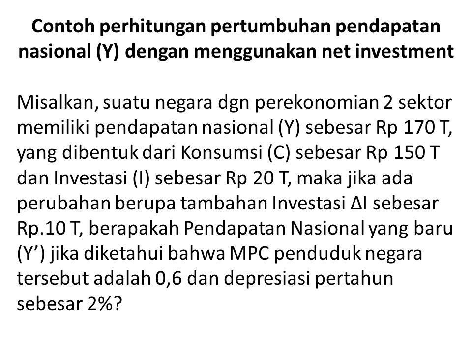 Contoh perhitungan pertumbuhan pendapatan nasional (Y) dengan menggunakan net investment Misalkan, suatu negara dgn perekonomian 2 sektor memiliki pendapatan nasional (Y) sebesar Rp 170 T, yang dibentuk dari Konsumsi (C) sebesar Rp 150 T dan Investasi (I) sebesar Rp 20 T, maka jika ada perubahan berupa tambahan Investasi ΔI sebesar Rp.10 T, berapakah Pendapatan Nasional yang baru (Y') jika diketahui bahwa MPC penduduk negara tersebut adalah 0,6 dan depresiasi pertahun sebesar 2%?
