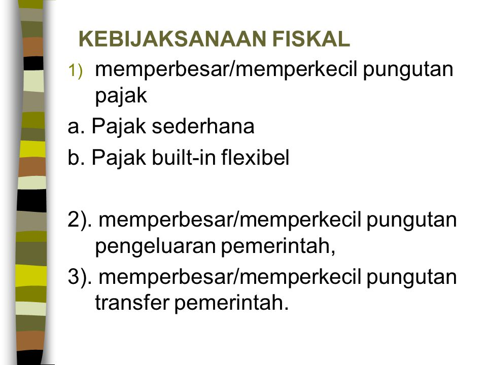 KEBIJAKSANAAN FISKAL 1) memperbesar/memperkecil pungutan pajak a. Pajak sederhana b. Pajak built-in flexibel 2). memperbesar/memperkecil pungutan peng