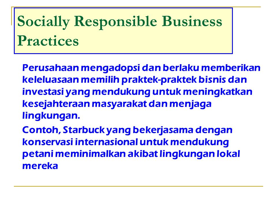 Common Activities Socially Responsible Business Practices Designing facilities to meet exceed environment and safety recommendation and guidelines Developing process improvement Discontiniung product offering that are considered harmful Selecting suppliers Choosing manufacturing and packaging materials Providing full disclosure of product materials and their origin and potential hazards Developing program to support employee well being Measuring, tracking and reporting of acountable goals and action Establishing guidelines for marketing Providing increased acces for disabled population Making decisions regarding plant, outsourcing and retail location