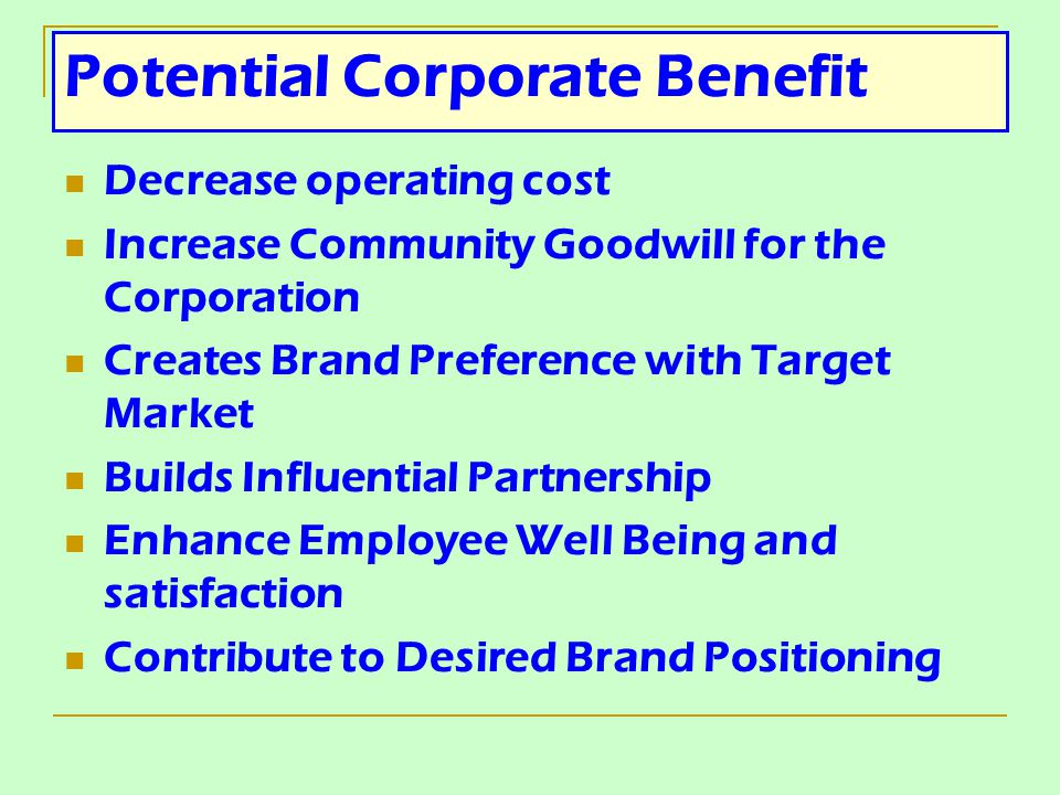 Potential Corporate Benefit Decrease operating cost Increase Community Goodwill for the Corporation Creates Brand Preference with Target Market Builds