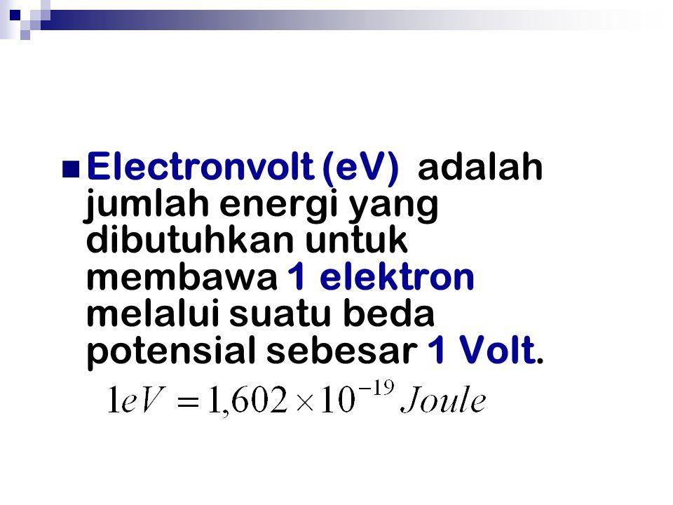 Electronvolt (eV) adalah jumlah energi yang dibutuhkan untuk membawa 1 elektron melalui suatu beda potensial sebesar 1 Volt.