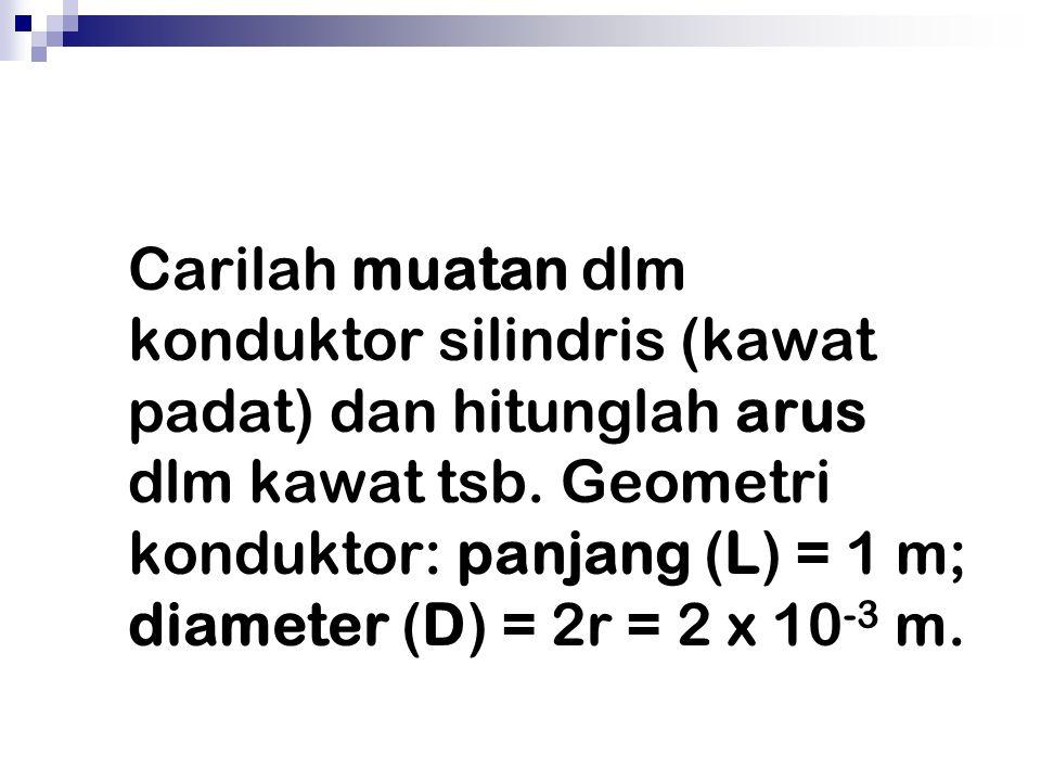 Carilah muatan dlm konduktor silindris (kawat padat) dan hitunglah arus dlm kawat tsb. Geometri konduktor: panjang (L) = 1 m; diameter (D) = 2r = 2 x