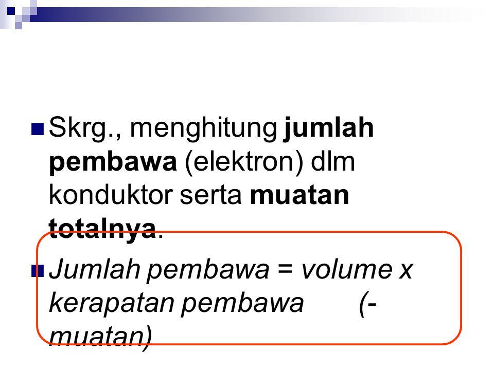 Skrg., menghitung jumlah pembawa (elektron) dlm konduktor serta muatan totalnya. Jumlah pembawa = volume x kerapatan pembawa (- muatan)