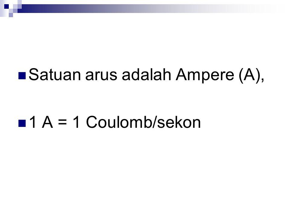 Satuan arus adalah Ampere (A), 1 A = 1 Coulomb/sekon