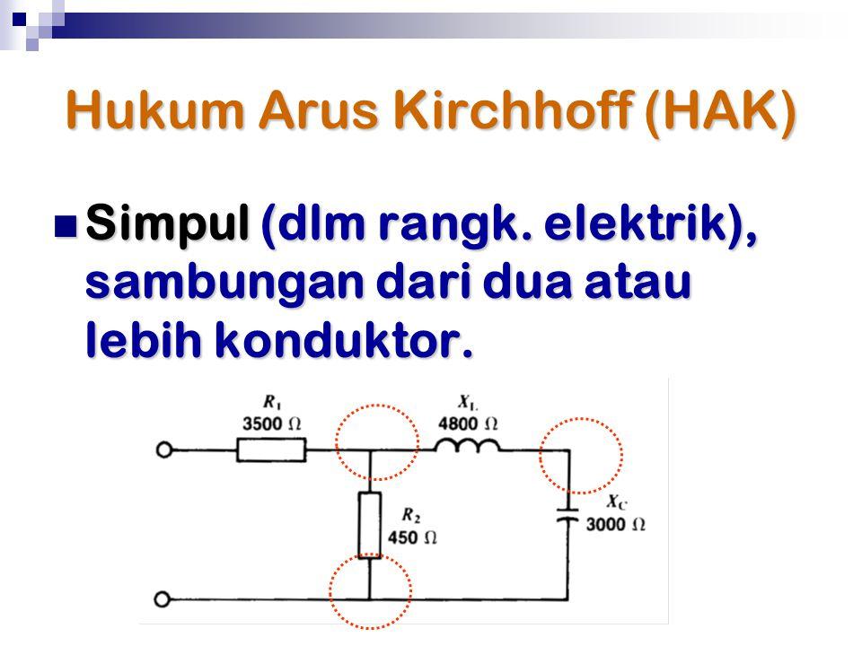 Hukum Arus Kirchhoff (HAK) Simpul (dlm rangk. elektrik), sambungan dari dua atau lebih konduktor. Simpul (dlm rangk. elektrik), sambungan dari dua ata