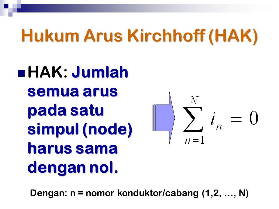 Hukum Arus Kirchhoff (HAK) Jumlah semua arus pada satu simpul (node) harus sama dengan nol. HAK: Jumlah semua arus pada satu simpul (node) harus sama