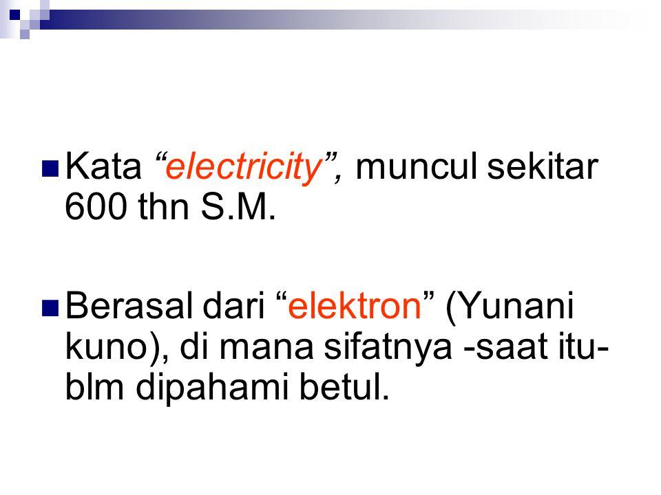 "Kata ""electricity"", muncul sekitar 600 thn S.M. Berasal dari ""elektron"" (Yunani kuno), di mana sifatnya -saat itu- blm dipahami betul."