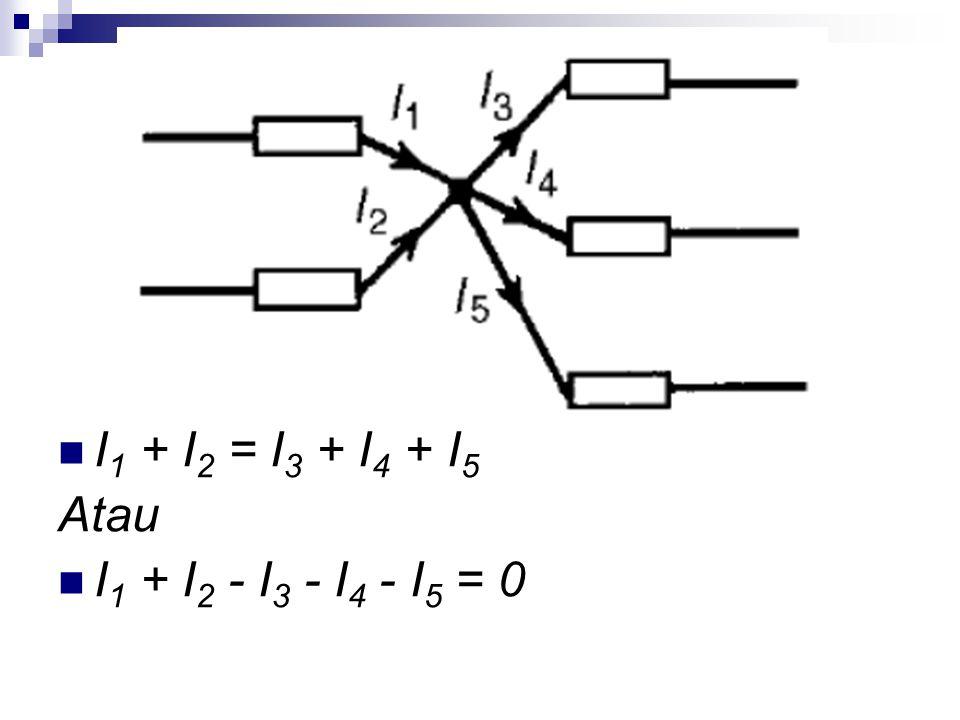 I 1 + I 2 = I 3 + I 4 + I 5 Atau I 1 + I 2 - I 3 - I 4 - I 5 = 0