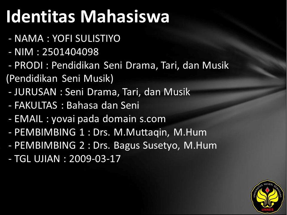 Identitas Mahasiswa - NAMA : YOFI SULISTIYO - NIM : 2501404098 - PRODI : Pendidikan Seni Drama, Tari, dan Musik (Pendidikan Seni Musik) - JURUSAN : Seni Drama, Tari, dan Musik - FAKULTAS : Bahasa dan Seni - EMAIL : yovai pada domain s.com - PEMBIMBING 1 : Drs.