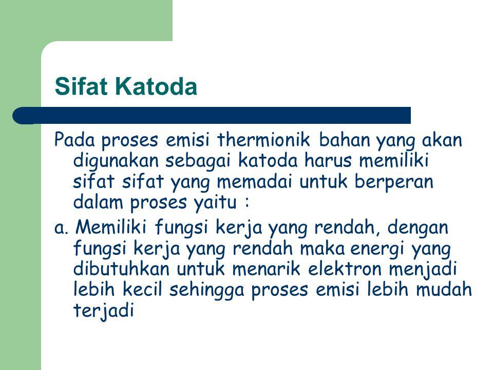Sifat Katoda Pada proses emisi thermionik bahan yang akan digunakan sebagai katoda harus memiliki sifat sifat yang memadai untuk berperan dalam proses