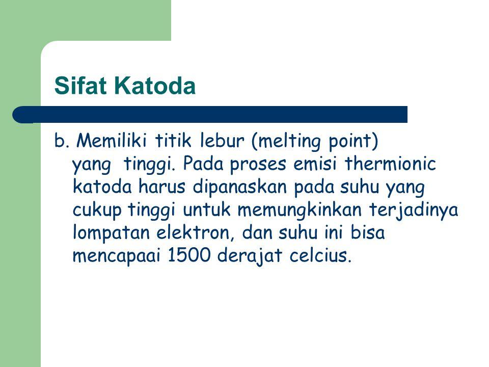Sifat Katoda b. Memiliki titik lebur (melting point) yang tinggi. Pada proses emisi thermionic katoda harus dipanaskan pada suhu yang cukup tinggi unt