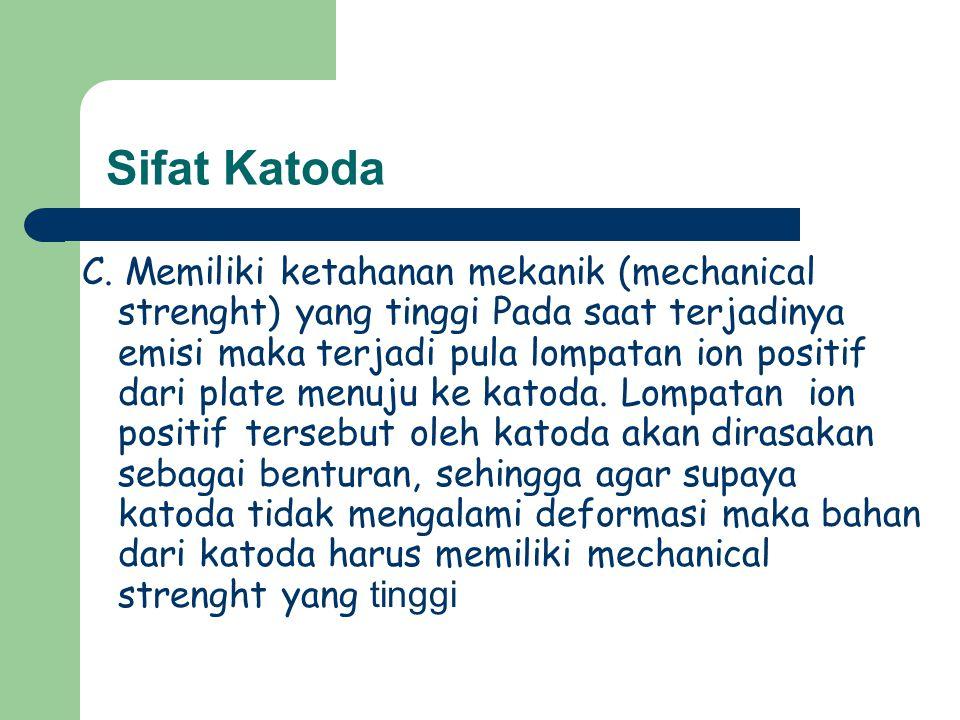 Sifat Katoda C. Memiliki ketahanan mekanik (mechanical strenght) yang tinggi Pada saat terjadinya emisi maka terjadi pula lompatan ion positif dari pl