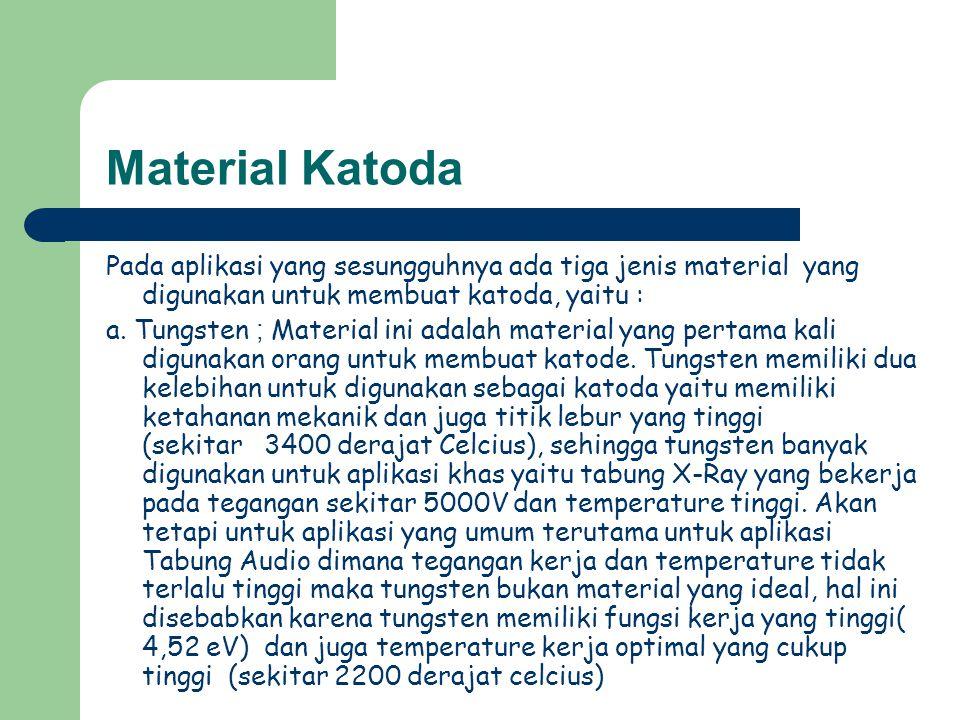 Material Katoda Pada aplikasi yang sesungguhnya ada tiga jenis material yang digunakan untuk membuat katoda, yaitu : a. Tungsten ; Material ini adalah