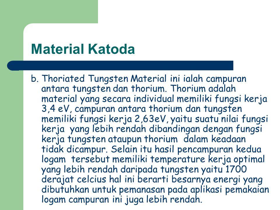 Material Katoda b. Thoriated Tungsten Material ini ialah campuran antara tungsten dan thorium. Thorium adalah material yang secara individual memiliki
