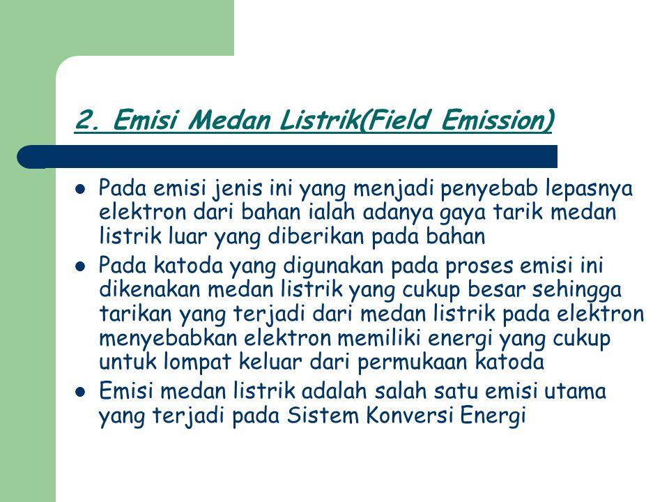 2. Emisi Medan Listrik(Field Emission) Pada emisi jenis ini yang menjadi penyebab lepasnya elektron dari bahan ialah adanya gaya tarik medan listrik l