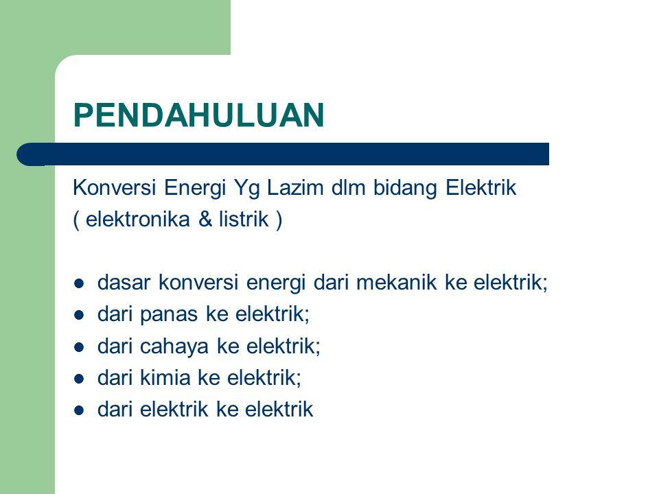 PENDAHULUAN Konversi Energi Yg Lazim dlm bidang Elektrik ( elektronika & listrik ) dasar konversi energi dari mekanik ke elektrik; dari panas ke elekt