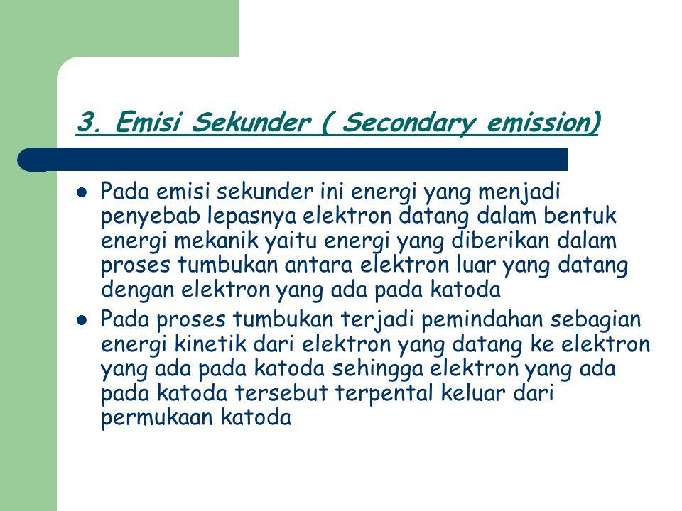 3. Emisi Sekunder ( Secondary emission) Pada emisi sekunder ini energi yang menjadi penyebab lepasnya elektron datang dalam bentuk energi mekanik yait