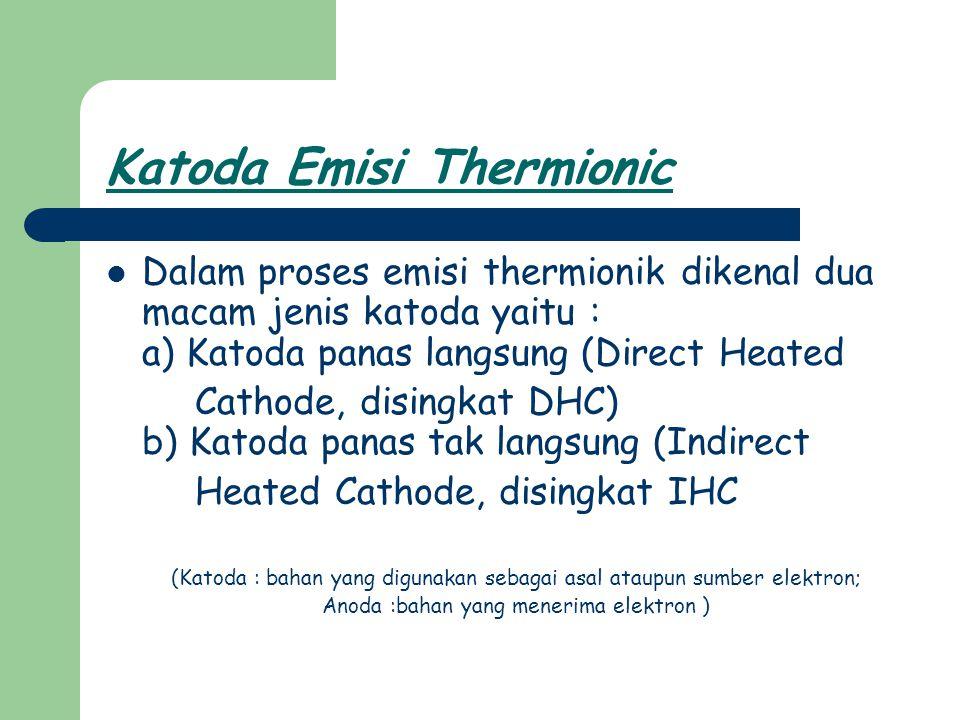 Katoda panas langsung (Direct Heated Cathode, disingkat DHC) Pada Figure 2 dapat dilihat struktur yang disederhanakan dan juga simbol dari DHC, pada katoda jenis ini katoda selain sebagai sumber elektron juga dialiri oleh arus heater (pemanas).