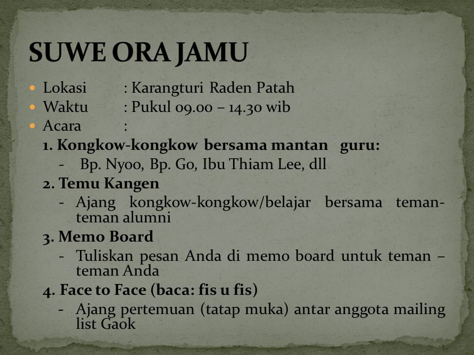 Lokasi: Karangturi Raden Patah Waktu: Pukul 09.00 – 14.30 wib Acara: 1. Kongkow-kongkow bersama mantan guru: - Bp. Nyoo, Bp. Go, Ibu Thiam Lee, dll 2.