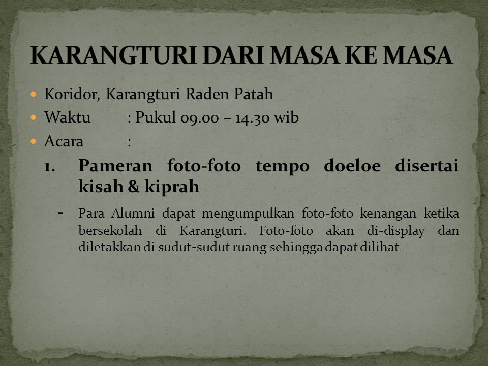 Koridor, Karangturi Raden Patah Waktu: Pukul 09.00 – 14.30 wib Acara: 1.Pameran foto-foto tempo doeloe disertai kisah & kiprah - Para Alumni dapat men