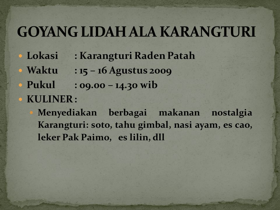 Lokasi: Karangturi Raden Patah Waktu: 15 – 16 Agustus 2009 Pukul : 09.00 – 14.30 wib KULINER: Menyediakan berbagai makanan nostalgia Karangturi: soto,