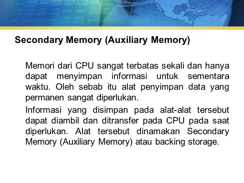 Secondary Memory (Auxiliary Memory) Memori dari CPU sangat terbatas sekali dan hanya dapat menyimpan informasi untuk sementara waktu.