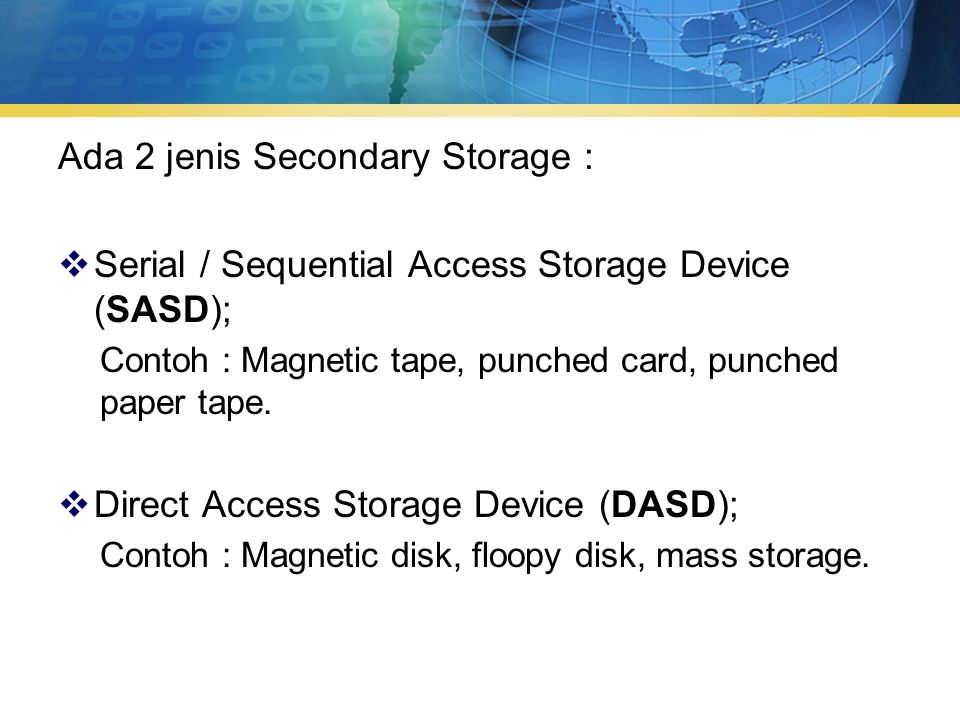 Ada 2 jenis Secondary Storage :  Serial / Sequential Access Storage Device (SASD); Contoh : Magnetic tape, punched card, punched paper tape.  Direct
