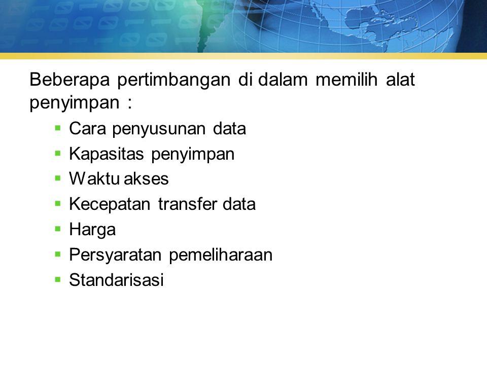 Beberapa pertimbangan di dalam memilih alat penyimpan :  Cara penyusunan data  Kapasitas penyimpan  Waktu akses  Kecepatan transfer data  Harga  Persyaratan pemeliharaan  Standarisasi