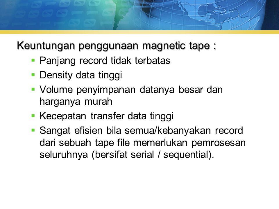 Keuntungan penggunaan magnetic tape :  Panjang record tidak terbatas  Density data tinggi  Volume penyimpanan datanya besar dan harganya murah  Kecepatan transfer data tinggi  Sangat efisien bila semua/kebanyakan record dari sebuah tape file memerlukan pemrosesan seluruhnya (bersifat serial / sequential).