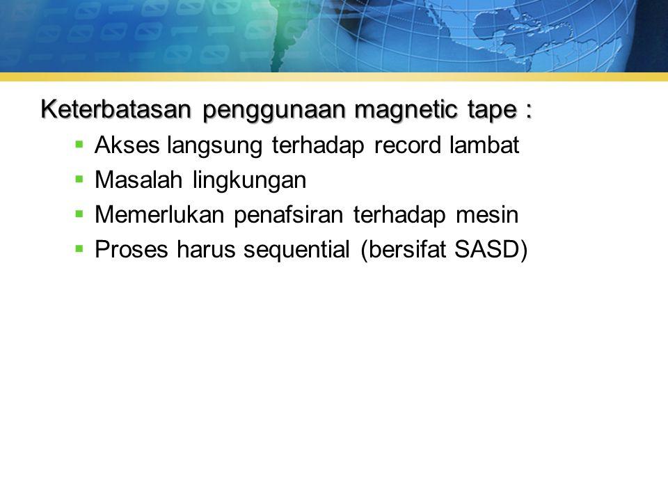 Keterbatasan penggunaan magnetic tape :  Akses langsung terhadap record lambat  Masalah lingkungan  Memerlukan penafsiran terhadap mesin  Proses harus sequential (bersifat SASD)