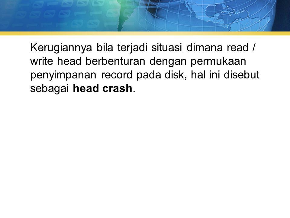 Kerugiannya bila terjadi situasi dimana read / write head berbenturan dengan permukaan penyimpanan record pada disk, hal ini disebut sebagai head crash.