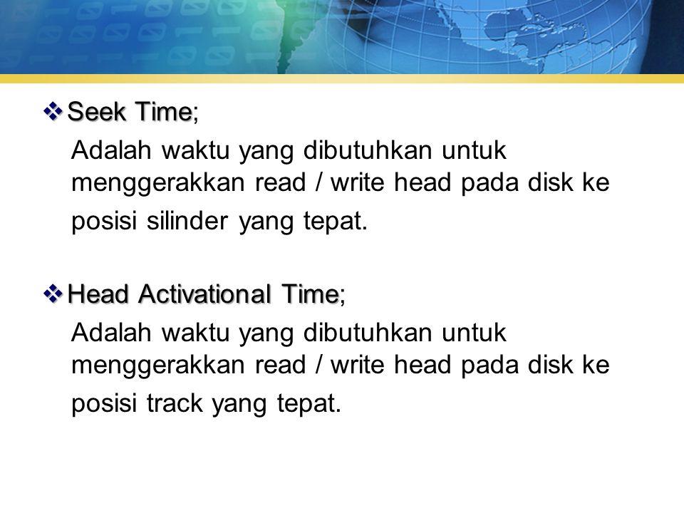  Seek Time  Seek Time; Adalah waktu yang dibutuhkan untuk menggerakkan read / write head pada disk ke posisi silinder yang tepat.