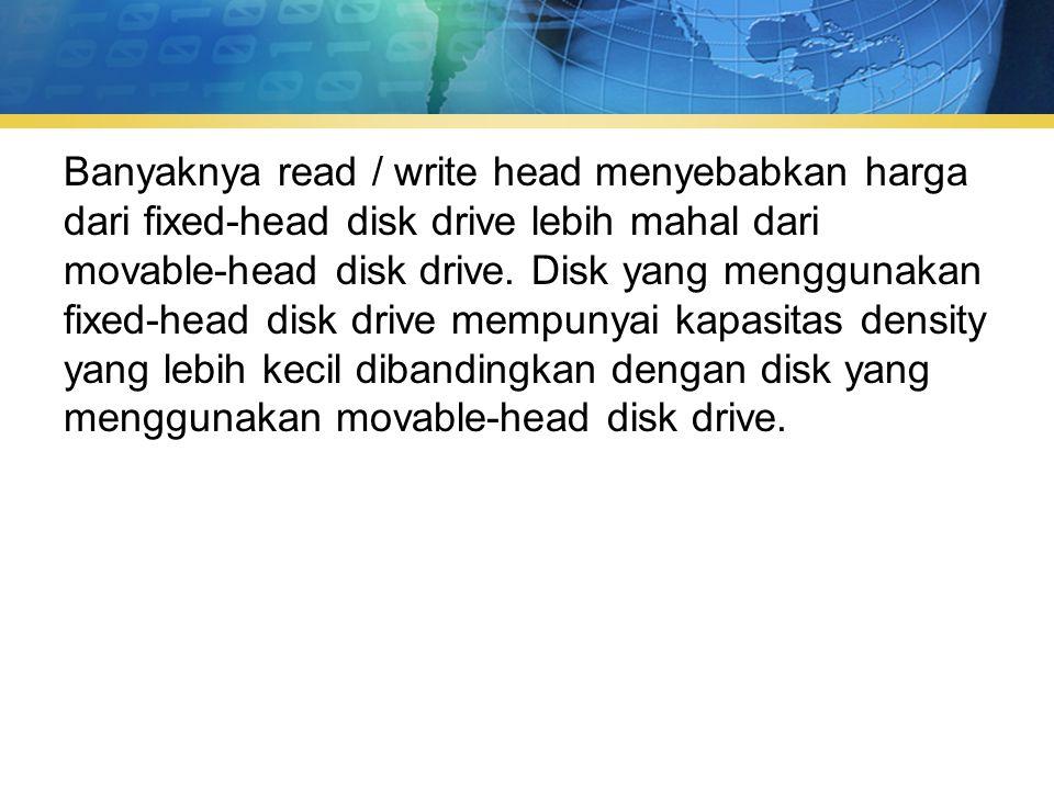 Banyaknya read / write head menyebabkan harga dari fixed-head disk drive lebih mahal dari movable-head disk drive.