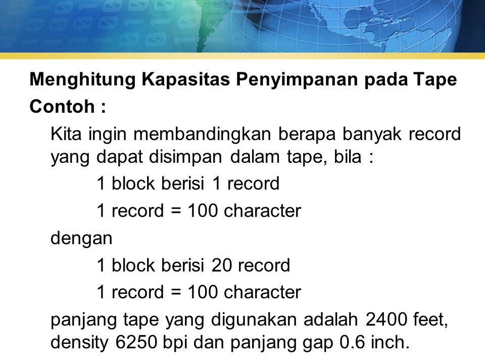 Menghitung Kapasitas Penyimpanan pada Tape Contoh : Kita ingin membandingkan berapa banyak record yang dapat disimpan dalam tape, bila : 1 block berisi 1 record 1 record = 100 character dengan 1 block berisi 20 record 1 record = 100 character panjang tape yang digunakan adalah 2400 feet, density 6250 bpi dan panjang gap 0.6 inch.