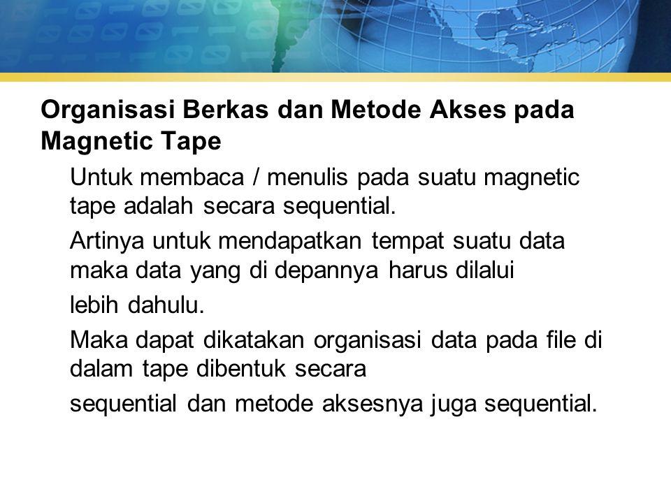 Organisasi Berkas dan Metode Akses pada Magnetic Tape Untuk membaca / menulis pada suatu magnetic tape adalah secara sequential.
