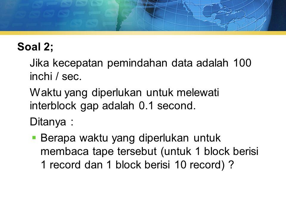 Soal 2; Jika kecepatan pemindahan data adalah 100 inchi / sec.