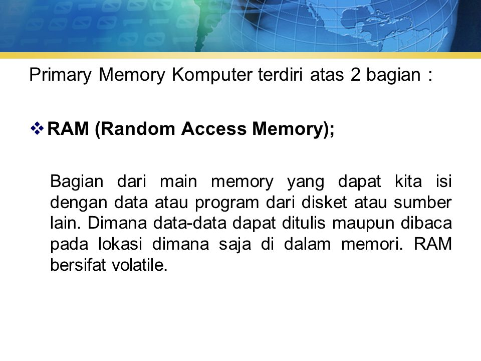 Primary Memory Komputer terdiri atas 2 bagian :  RAM (Random Access Memory); Bagian dari main memory yang dapat kita isi dengan data atau program dari disket atau sumber lain.